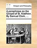 A Paraphrase on the Gospel of St. Matthew. by Samuel Clark, ...