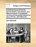 A Brief Narrative of the Life, Convincement, Conversion, and Labours of Love in the Gospel-Ministry of That Worthy Servant of Jesus Christ, John Barcr