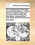 An Humble Essay on the Right Use of Earthly Treasure. in Three Letters to a Fellow-Labourer in the Work of the Ministry. by Dan Taylor. Second Edition