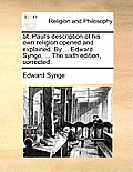 St. Paul's Description of His Own Religion Opened and Explained. by ... Edward Synge, ... the Sixth Edition, Corrected.