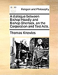 A Dialogue Between Bishop Hoadly and Bishop Sherlock, on the Corporation and Test Acts.