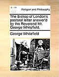The Bishop of London's Pastoral Letter Answer'd by the Reverend Mr. George Whitefield.