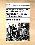 The Age of Reason, Being an Investigation of True and Fabulous Theology, by Thomas Paine. ...