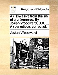 A Disswasive from the Sin of Drunkenness. by Josiah Woodward, D.D. ... a New Edition, Corrected.