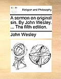 A Sermon on Original Sin. by John Wesley. ... the Fifth Edition.