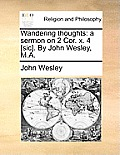 Wandering Thoughts: A Sermon on 2 Cor. X. 4 [sic]. by John Wesley, M.A.