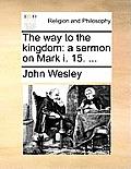The Way to the Kingdom: A Sermon on Mark I. 15. ...