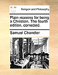 Plain Reasons for Being a Christian. the Fourth Edition, Corrected.