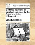 Eighteen Sermons on Practical Subjects. by the Reverend John Killingbeck ...