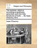 The Doctrine, Which Is According to Godliness, Grounded Upon the Holy Scriptures of Truth, ... by Isaac Chauncy, M.A.