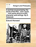 A Sermon Occasioned by the Death of the Rev. John Taylor, ... with Some Account of His Character and Writings. by E. Harwood.