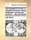 The Baptism of Christ, a Gospel Ordinance: Being Altogether Inward and Spiritual: ... by Job Scott.