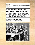 A Discourse Upon the Self-Existence of Jesus Christ. the Third Edition. by William Romaine, ...