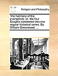 The Harmony of the Evangelists: Or, the Four Gospels Connected Into One Regular Historical Series. by William Greenwood, ...
