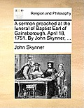 A Sermon Preached at the Funeral of Baptist Earl of Gainsborough. April 18, 1751. by John Skynner, ...