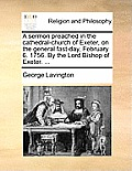 A Sermon Preached in the Cathedral-Church of Exeter, on the General Fast-Day, February 6. 1756. by the Lord Bishop of Exeter. ...