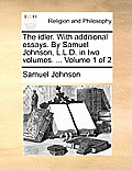 The Idler. with Additional Essays. by Samuel Johnson, L.L.D. in Two Volumes. ... Volume 1 of 2