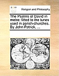 The Psalms of David in Metre: Fitted to the Tunes Used in Parish-Churches. by John Patrick, ...