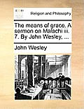 The Means of Grace. a Sermon on Malachi III. 7. by John Wesley, ...