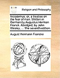 Nicodemus: Or, a Treatise on the Fear of Man. Written in German by Augustus Herman Franck. Abridged, by John Wesley, ... the Seve
