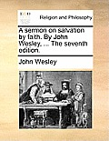 A Sermon on Salvation by Faith. by John Wesley, ... the Seventh Edition.