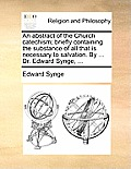 An Abstract of the Church Catechism; Briefly Containing the Substance of All That Is Necessary to Salvation. by ... Dr. Edward Synge, ...