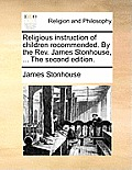 Religious Instruction of Children Recommended. by the Rev. James Stonhouse, ... the Second Edition.