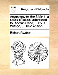 An Apology for the Bible, in a Series of Letters, Addressed to Thomas Paine, ... by R. Watson, ... Third Edition.