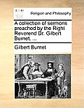 A Collection of Sermons Preached by the Right Reverend Dr. Gilbert Burnet, ...