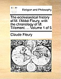 The Ecclesiastical History of M. L'Abbe Fleury, with the Chronology of M. Tillemont. ... Volume 1 of 5