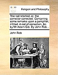 The Rod Retorted; Or, the Corrector Corrected. Containing Some Remarks Upon a Pamphlet, Intitled, a Rod of Correction, &c. by MR Adam Gib. by John Rob