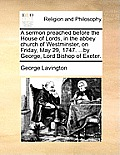 A Sermon Preached Before the House of Lords, in the Abbey Church of Westminster, on Friday, May 29, 1747. ...by George, Lord Bishop of Exeter.