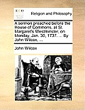 A Sermon Preached Before the House of Commons, at St. Margaret's Westminster, on Monday, Jan. 30, 1737. ... by John Wilcox, ...