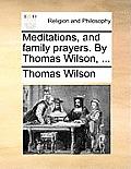 Meditations, and Family Prayers. by Thomas Wilson, ...