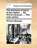 The Elements of Logick. in Four Books. ... by William Duncan, ... the Sixth Edition.