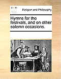 Hymns for the Festivals, and on Other Solemn Occasions.
