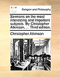Sermons on the Most Interesting and Important Subjects. by Christopher Atkinson, ... Third Edition.