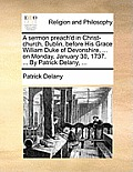 A Sermon Preach'd in Christ-Church, Dublin, Before His Grace William Duke of Devonshire, ... on Monday, January 30, 1737. ... by Patrick Delany, ...