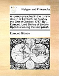 A Sermon Preached in the Parish-Church of Lambeth, on Sunday the 20th of October, 1717. by ... Edmund, Lord Bishop of Lincoln. Upon His Leaving the Sa