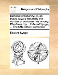 Catholic Christianity: Or, an Essay Toward Lessening the Number of Controversies Among Christians. by ... Edward Synge, ... the Fifth Edition