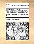 The Works of the Right Reverend William Warburton, Lord Bishop of Gloucester. in Seven Volumes. ... Volume 6 of 7