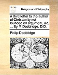 A Third Letter to the Author of Christianity Not Founded on Argument, &C. ... by P. Doddridge, D.D.