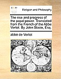 The Rise and Progress of the Papal Power. Translated from the French of the ABBE Vertot. by John Stacie, Esq.
