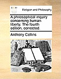 A Philosophical Inquiry Concerning Human Liberty. the Fourth Edition, Corrected.