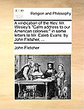 A Vindication of the REV. Mr. Wesley's Calm Address to Our American Colonies: In Some Letters to Mr. Caleb Evans: By John Fletcher, ...