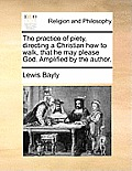 The Practice of Piety, Directing a Christian How to Walk, That He May Please God. Amplified by the Author.