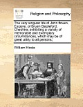 The Very Singular Life of John Bruen, Esquire, of Bruen Stapleford, Cheshire; Exhibiting a Variety of Memorable and Exemplary Circumstances, Which May