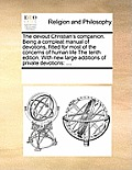 The Devout Christian's Companion. Being a Compleat Manual of Devotions, Fitted for Most of the Concerns of Human Life the Tenth Edition. with New Larg