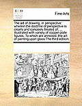 The Art of Drawing, in Perspective: Wherein the Doctrine of Perspective Is Clearly and Concisely Treated Of, ... Illustrated with Variety of Copper-Pl