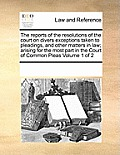 The Reports of the Resolutions of the Court on Divers Exceptions Taken to Pleadings, and Other Matters in Law; Arising for the Most Part in the Court